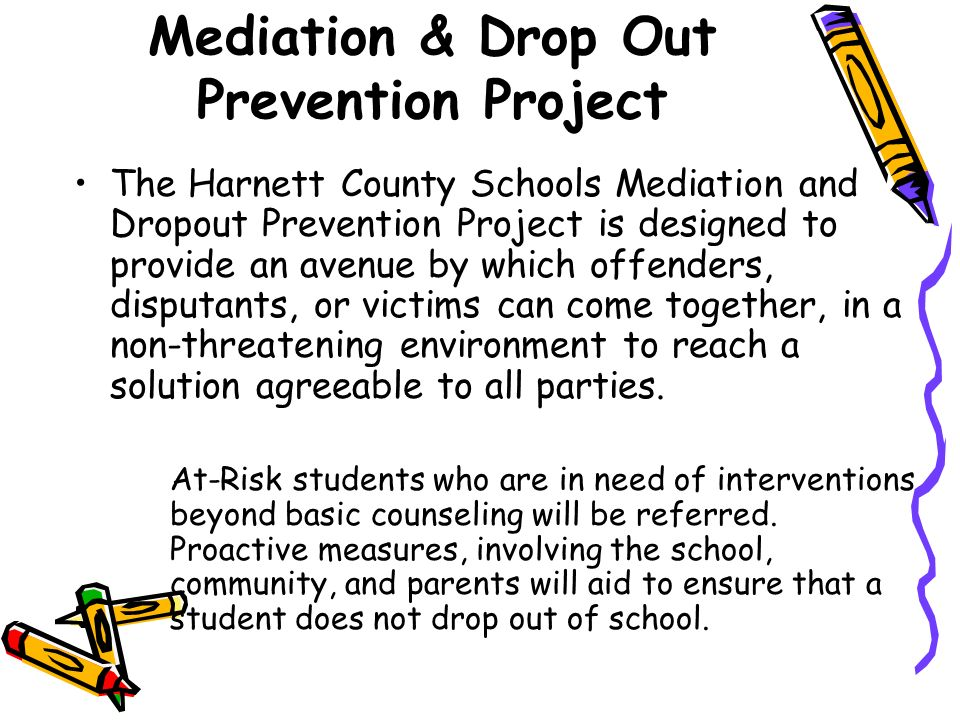Mediation & Drop Out Prevention Project The Harnett County Schools Mediation and Dropout Prevention Project is designed to provide an avenue by which offenders, disputants, or victims can come together, in a non-threatening environment to reach a solution agreeable to all parties.