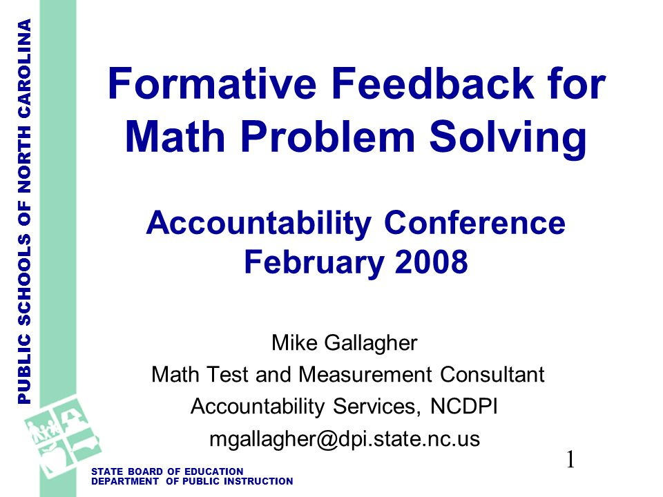PUBLIC SCHOOLS OF NORTH CAROLINA STATE BOARD OF EDUCATION DEPARTMENT OF PUBLIC INSTRUCTION 1 Formative Feedback for Math Problem Solving Accountability Conference February 2008 Mike Gallagher Math Test and Measurement Consultant Accountability Services, NCDPI mgallagher@dpi.state.nc.us