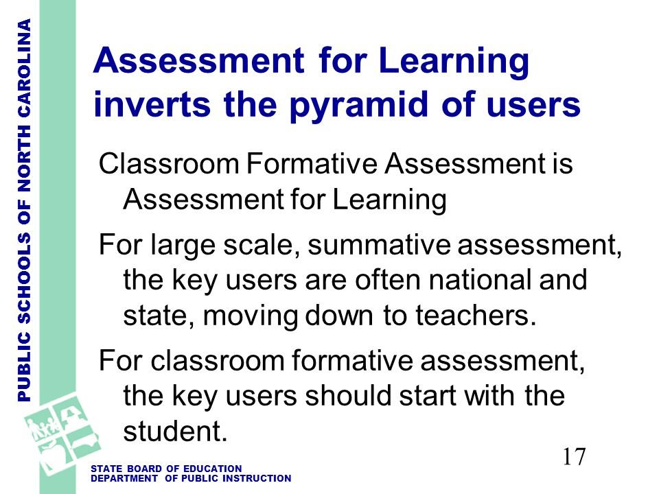 PUBLIC SCHOOLS OF NORTH CAROLINA STATE BOARD OF EDUCATION DEPARTMENT OF PUBLIC INSTRUCTION 17 Assessment for Learning inverts the pyramid of users Classroom Formative Assessment is Assessment for Learning For large scale, summative assessment, the key users are often national and state, moving down to teachers.