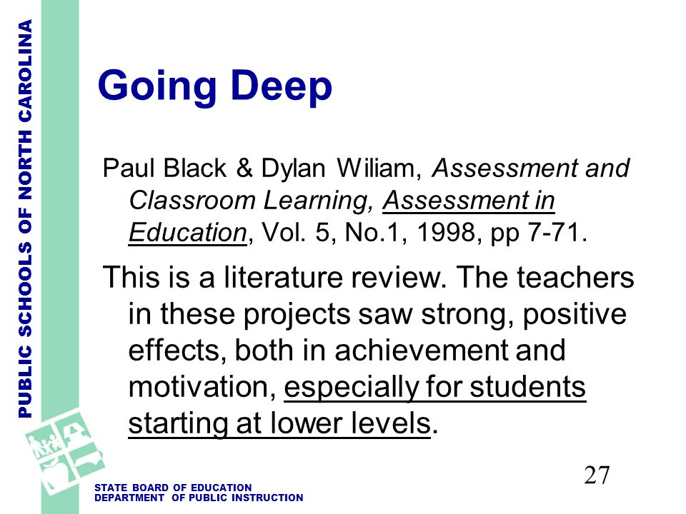 PUBLIC SCHOOLS OF NORTH CAROLINA STATE BOARD OF EDUCATION DEPARTMENT OF PUBLIC INSTRUCTION 27 Going Deep Paul Black & Dylan Wiliam, Assessment and Classroom Learning, Assessment in Education, Vol.