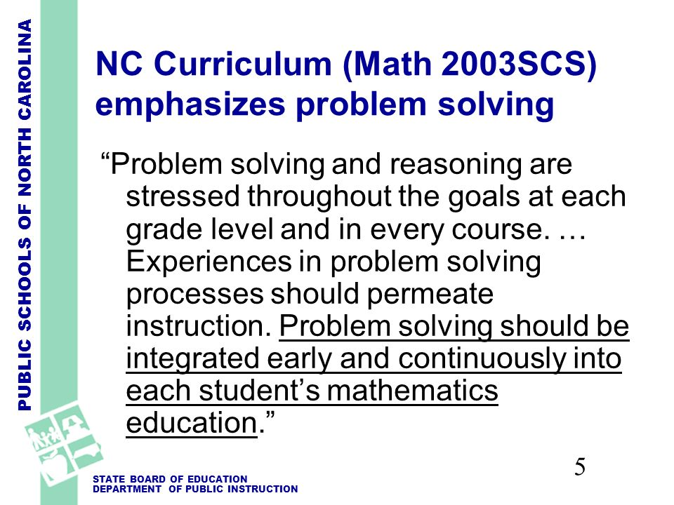 PUBLIC SCHOOLS OF NORTH CAROLINA STATE BOARD OF EDUCATION DEPARTMENT OF PUBLIC INSTRUCTION 5 NC Curriculum (Math 2003SCS) emphasizes problem solving Problem solving and reasoning are stressed throughout the goals at each grade level and in every course.