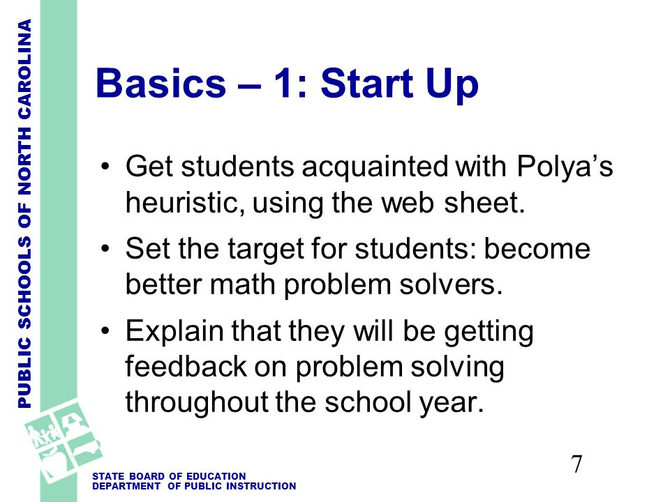 PUBLIC SCHOOLS OF NORTH CAROLINA STATE BOARD OF EDUCATION DEPARTMENT OF PUBLIC INSTRUCTION 7 Basics – 1: Start Up Get students acquainted with Polyas heuristic, using the web sheet.