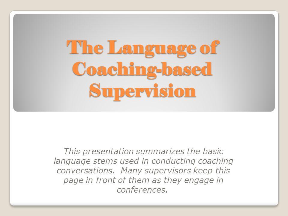 The Language of Coaching-based Supervision This presentation summarizes the basic language stems used in conducting coaching conversations.