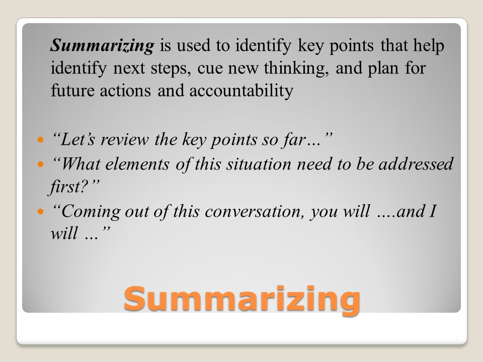 Summarizing Summarizing is used to identify key points that help identify next steps, cue new thinking, and plan for future actions and accountability Lets review the key points so far… What elements of this situation need to be addressed first.