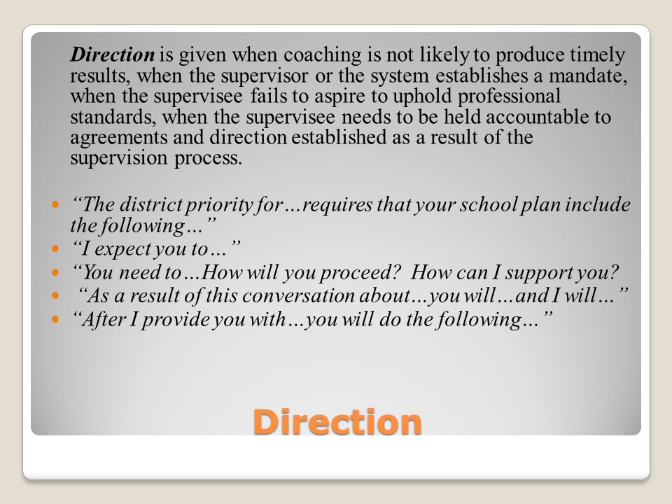 Direction Direction is given when coaching is not likely to produce timely results, when the supervisor or the system establishes a mandate, when the supervisee fails to aspire to uphold professional standards, when the supervisee needs to be held accountable to agreements and direction established as a result of the supervision process.