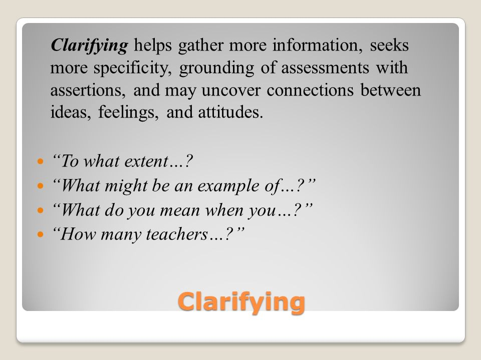 Clarifying Clarifying helps gather more information, seeks more specificity, grounding of assessments with assertions, and may uncover connections between ideas, feelings, and attitudes.