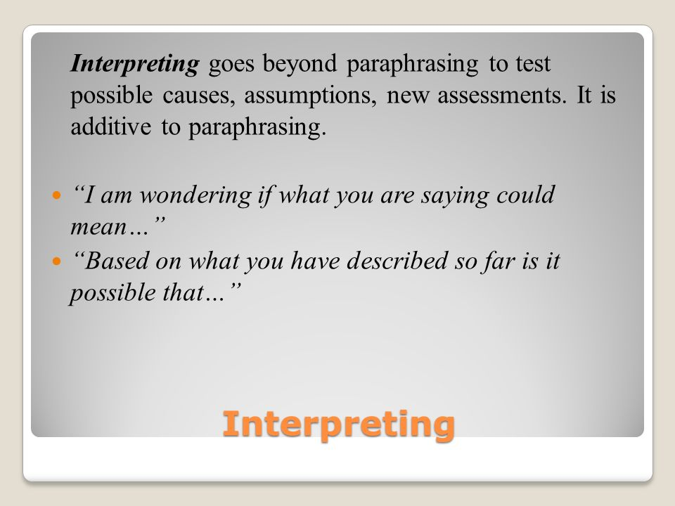Interpreting Interpreting goes beyond paraphrasing to test possible causes, assumptions, new assessments.