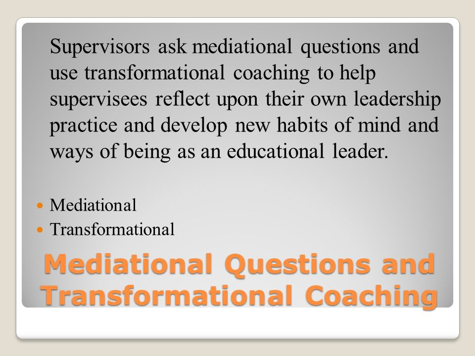 Mediational Questions and Transformational Coaching Supervisors ask mediational questions and use transformational coaching to help supervisees reflect upon their own leadership practice and develop new habits of mind and ways of being as an educational leader.
