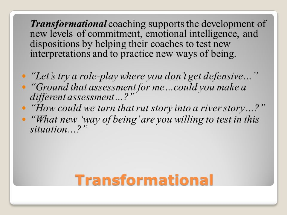 Transformational Transformational coaching supports the development of new levels of commitment, emotional intelligence, and dispositions by helping their coaches to test new interpretations and to practice new ways of being.