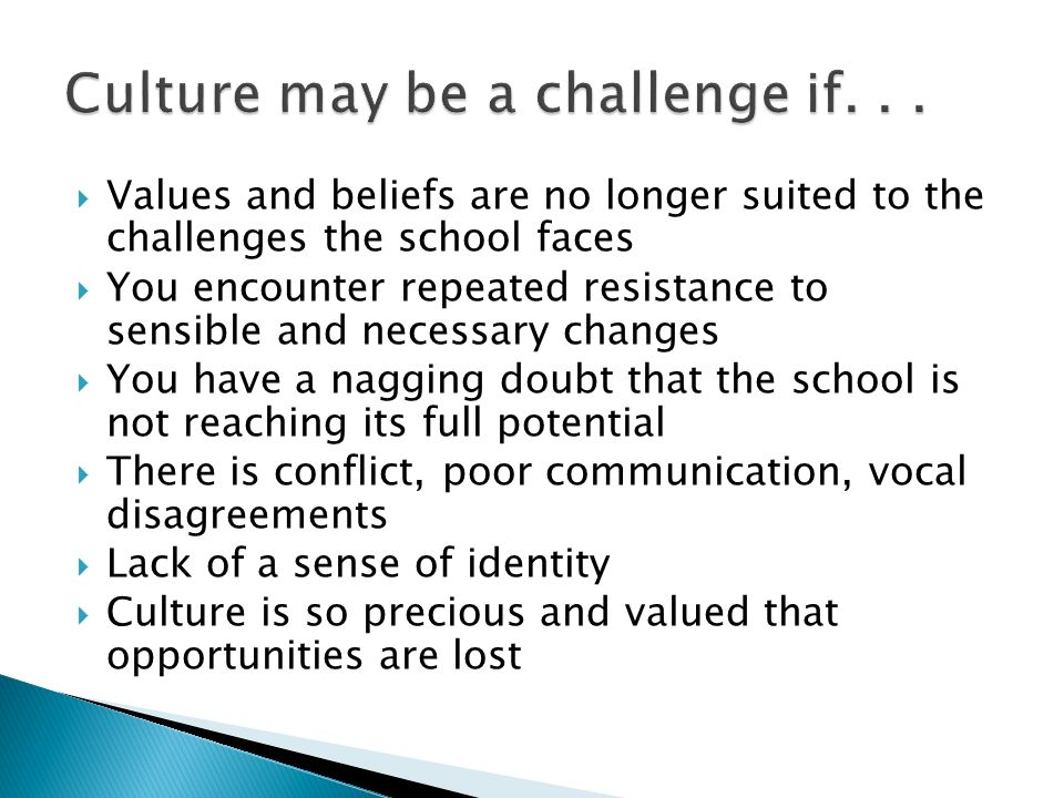 Values and beliefs are no longer suited to the challenges the school faces You encounter repeated resistance to sensible and necessary changes You hav