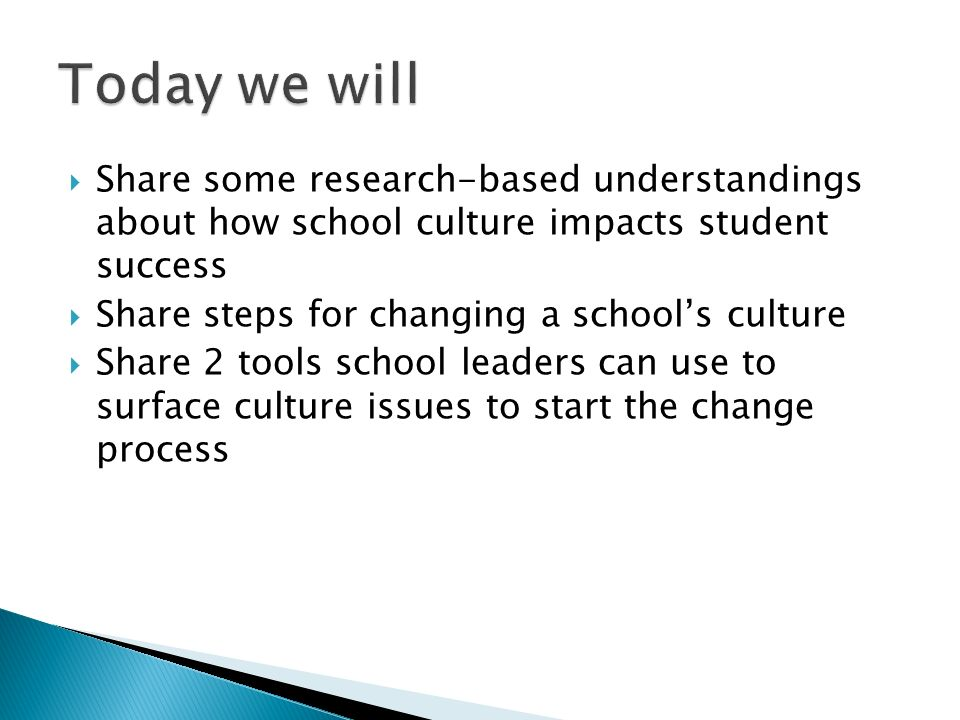 Share some research-based understandings about how school culture impacts student success Share steps for changing a schools culture Share 2 tools sch