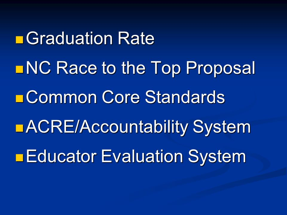 Graduation Rate Graduation Rate NC Race to the Top Proposal NC Race to the Top Proposal Common Core Standards Common Core Standards ACRE/Accountability System ACRE/Accountability System Educator Evaluation System Educator Evaluation System
