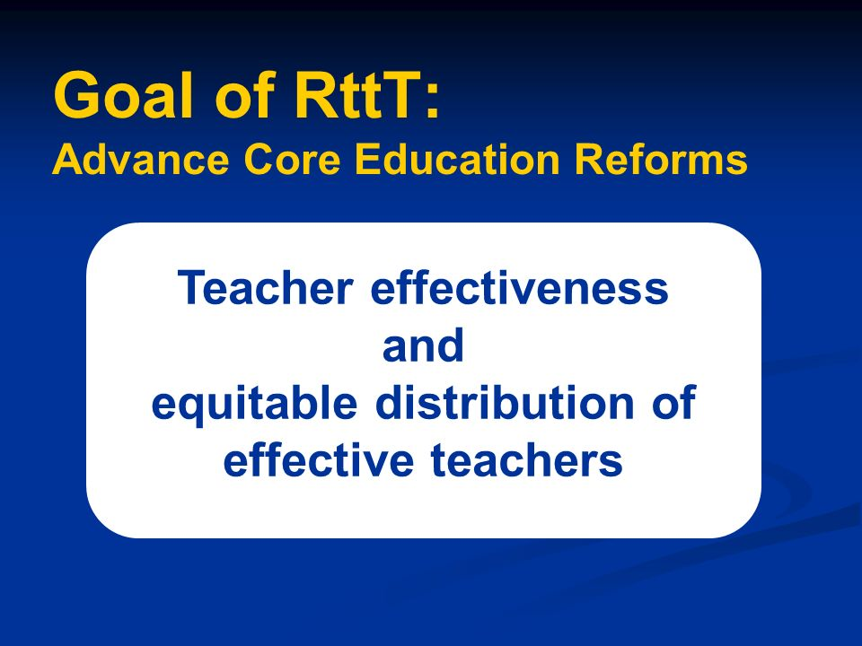 Goal of RttT: Advance Core Education Reforms Teacher effectiveness and equitable distribution of effective teachers