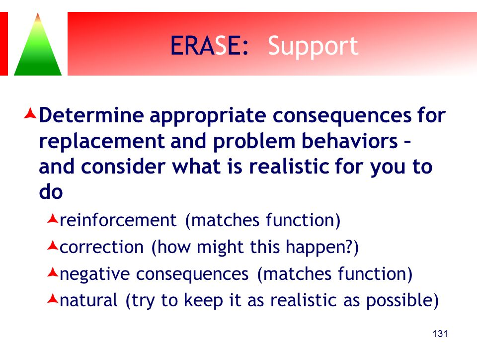 ERASE: Support Determine appropriate consequences for replacement and problem behaviors – and consider what is realistic for you to do reinforcement (