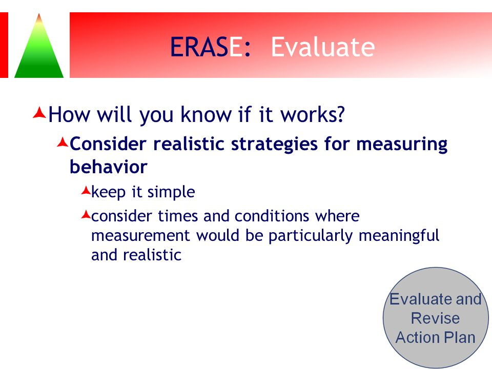 ERASE: Evaluate How will you know if it works? Consider realistic strategies for measuring behavior keep it simple consider times and conditions where