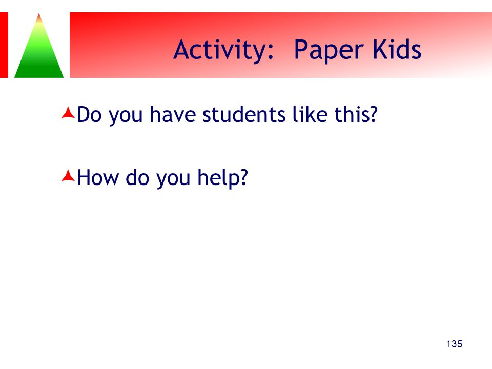 135 Activity: Paper Kids Do you have students like this? How do you help?