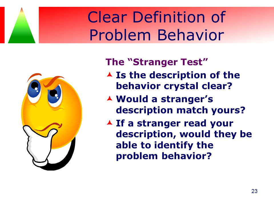 Clear Definition of Problem Behavior The Stranger Test Is the description of the behavior crystal clear? Would a strangers description match yours? If