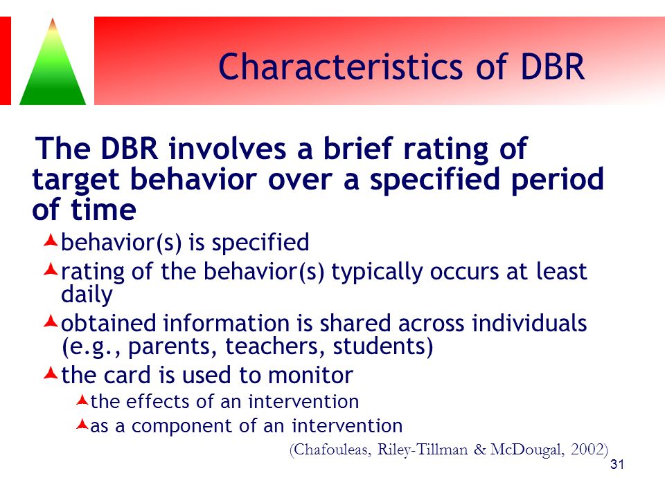 31 Characteristics of DBR The DBR involves a brief rating of target behavior over a specified period of time behavior(s) is specified rating of the be