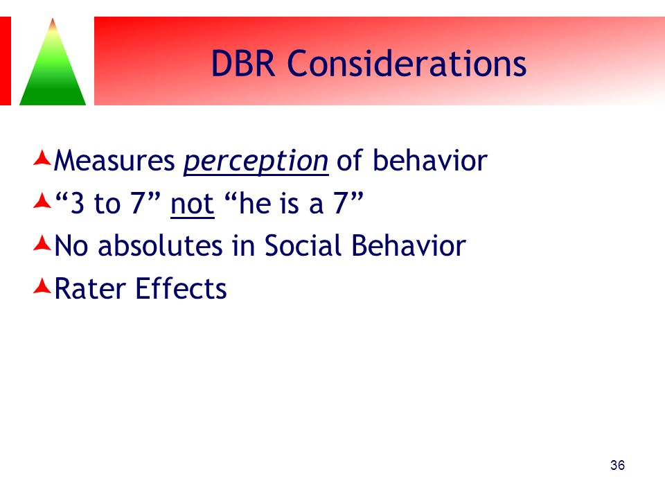 DBR Considerations Measures perception of behavior 3 to 7 not he is a 7 No absolutes in Social Behavior Rater Effects 36