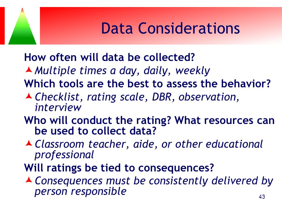 43 Data Considerations How often will data be collected? Multiple times a day, daily, weekly Which tools are the best to assess the behavior? Checklis