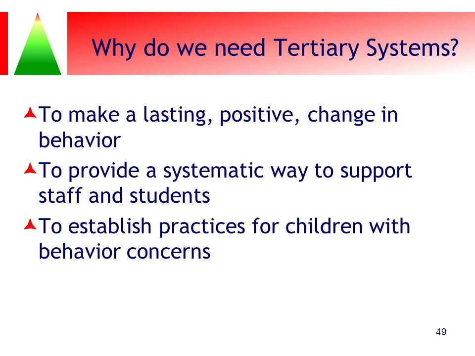 Why do we need Tertiary Systems? To make a lasting, positive, change in behavior To provide a systematic way to support staff and students To establis