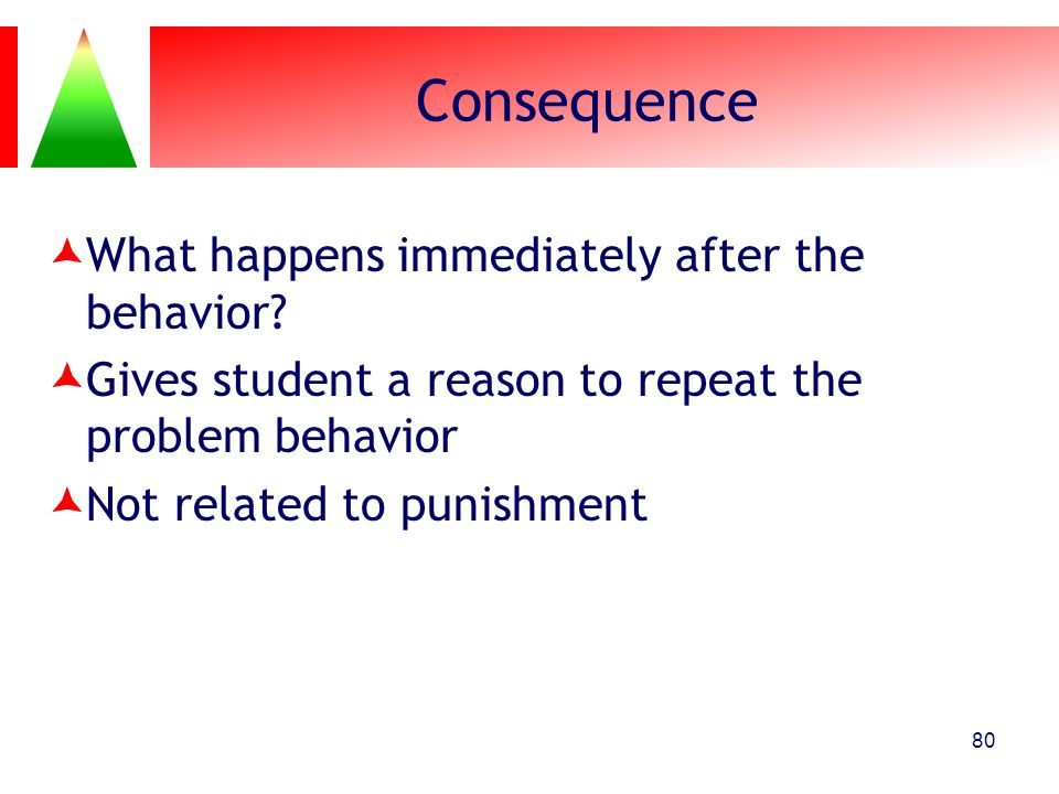 Consequence What happens immediately after the behavior? Gives student a reason to repeat the problem behavior Not related to punishment 80
