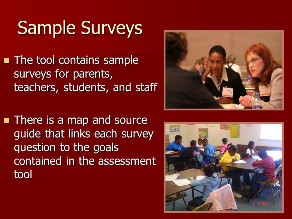 Sample Surveys The tool contains sample surveys for parents, teachers, students, and staff The tool contains sample surveys for parents, teachers, students, and staff There is a map and source guide that links each survey question to the goals contained in the assessment tool There is a map and source guide that links each survey question to the goals contained in the assessment tool