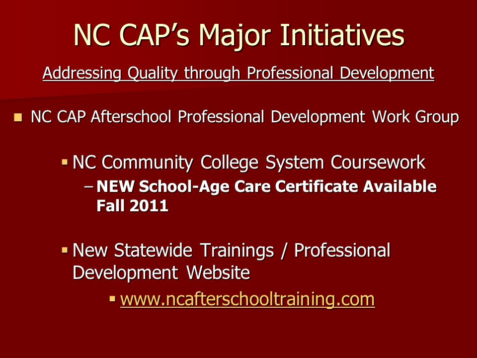 NC CAPs Major Initiatives Addressing Quality through Professional Development NC CAP Afterschool Professional Development Work Group NC CAP Afterschool Professional Development Work Group NC Community College System Coursework NC Community College System Coursework –NEW School-Age Care Certificate Available Fall 2011 New Statewide Trainings / Professional Development Website New Statewide Trainings / Professional Development Website www.ncafterschooltraining.com www.ncafterschooltraining.com www.ncafterschooltraining.com