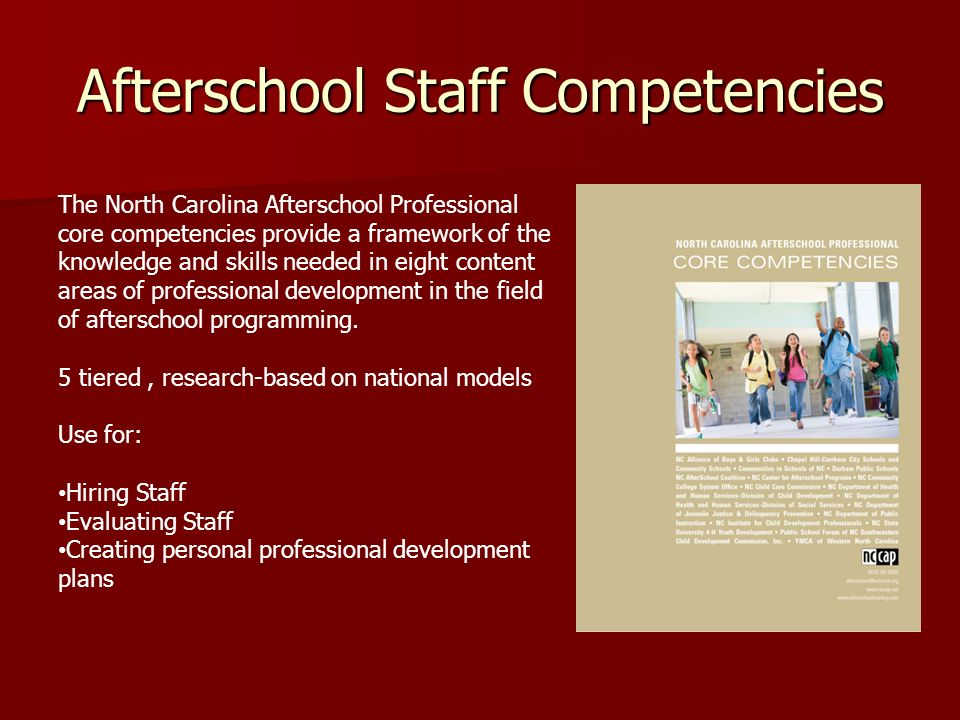 Afterschool Staff Competencies The North Carolina Afterschool Professional core competencies provide a framework of the knowledge and skills needed in eight content areas of professional development in the field of afterschool programming.