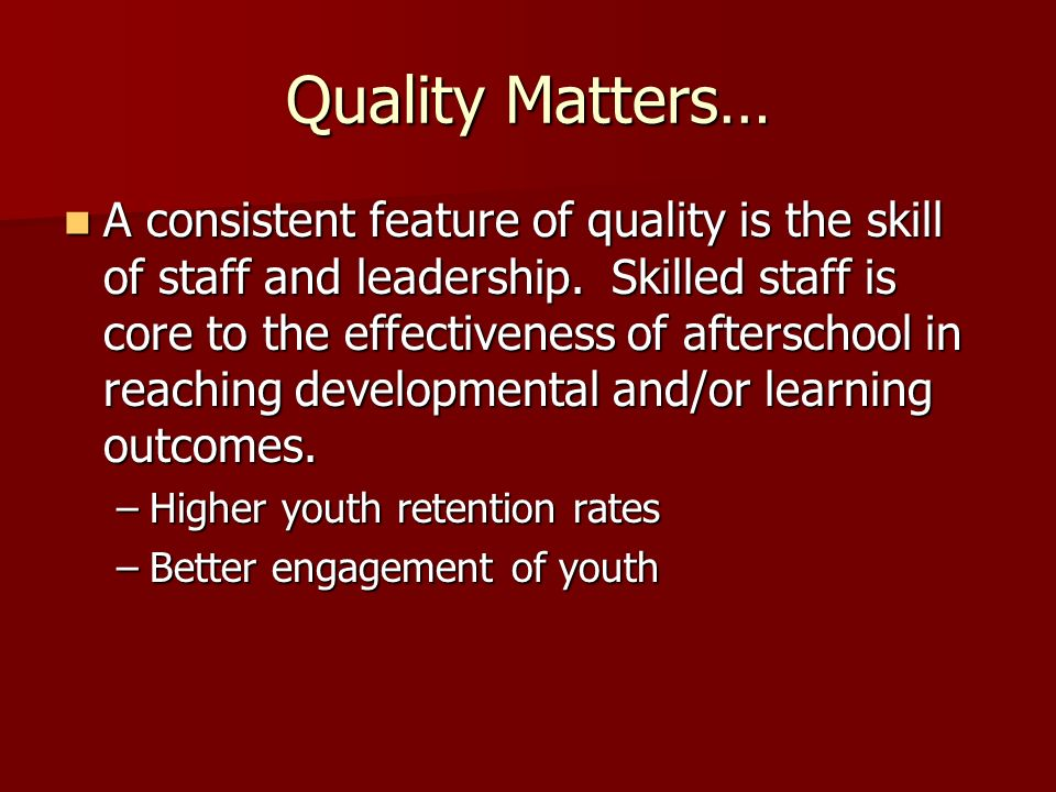 Quality Matters… A consistent feature of quality is the skill of staff and leadership.