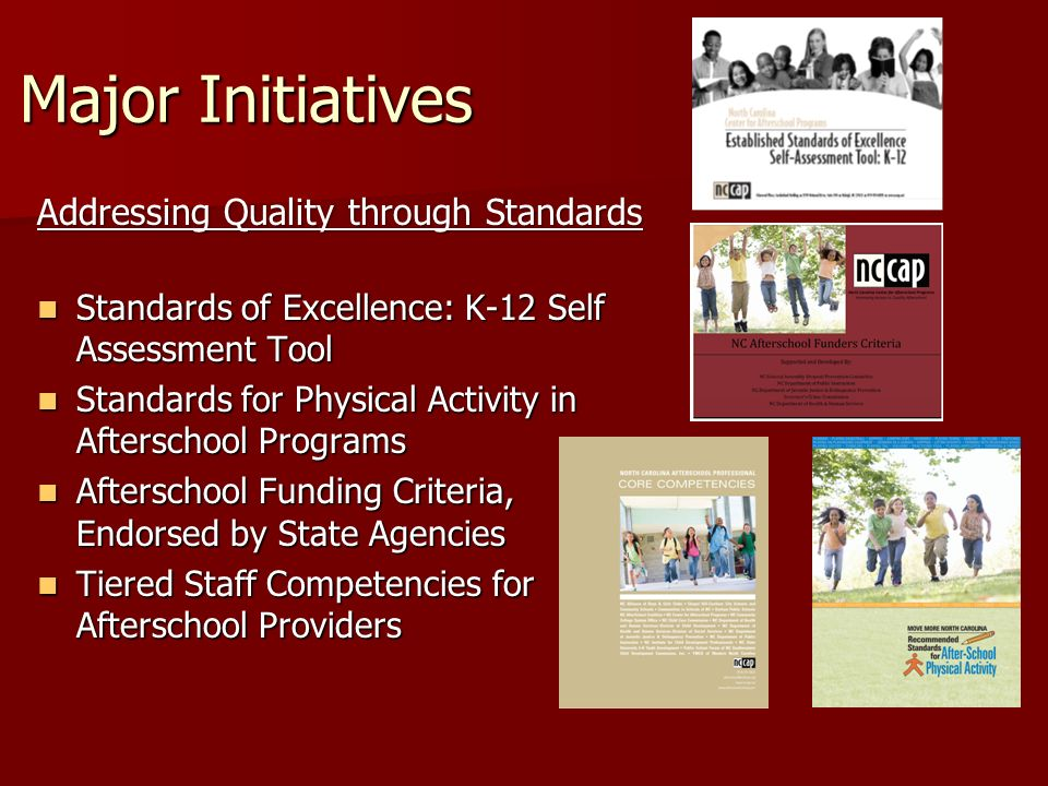 Major Initiatives Addressing Quality through Standards Standards of Excellence: K-12 Self Assessment Tool Standards of Excellence: K-12 Self Assessment Tool Standards for Physical Activity in Afterschool Programs Standards for Physical Activity in Afterschool Programs Afterschool Funding Criteria, Endorsed by State Agencies Afterschool Funding Criteria, Endorsed by State Agencies Tiered Staff Competencies for Afterschool Providers Tiered Staff Competencies for Afterschool Providers
