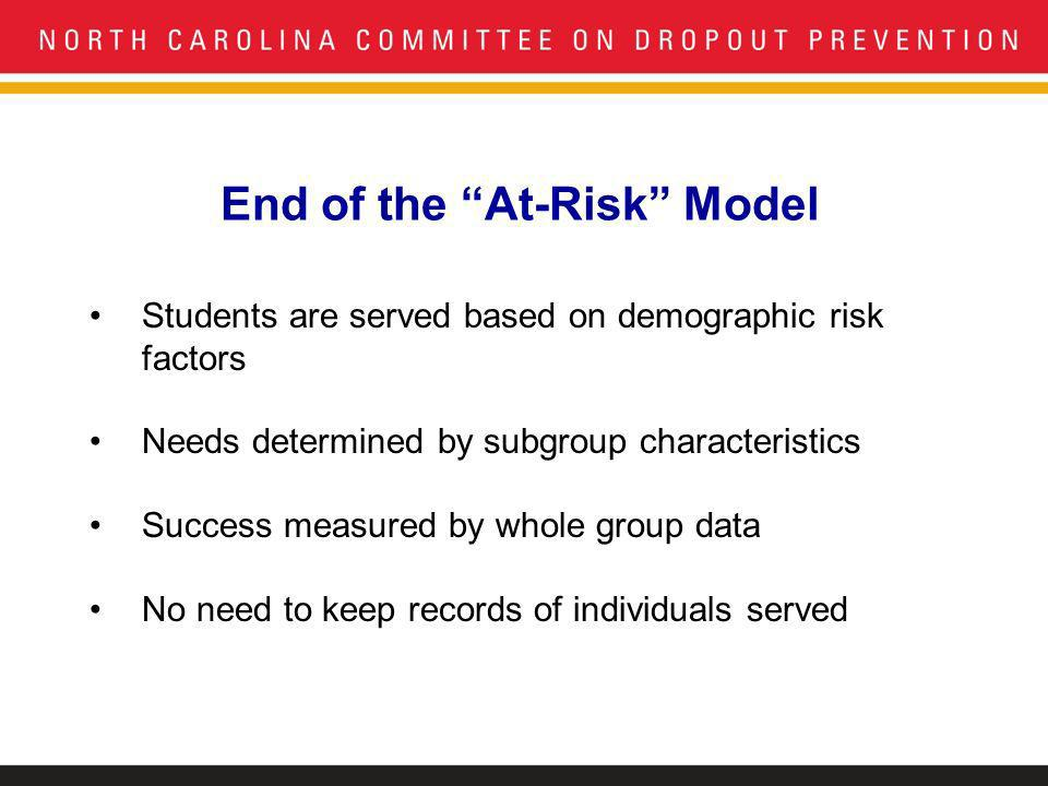 End of the At-Risk Model Students are served based on demographic risk factors Needs determined by subgroup characteristics Success measured by whole group data No need to keep records of individuals served