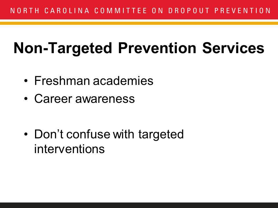 Non-Targeted Prevention Services Freshman academies Career awareness Dont confuse with targeted interventions