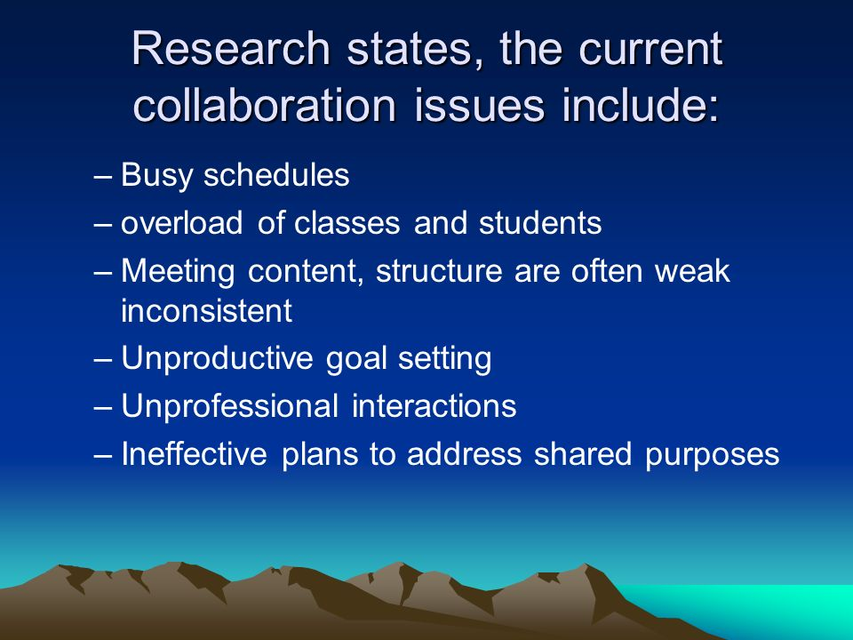 Research states, the current collaboration issues include: –Busy schedules –overload of classes and students –Meeting content, structure are often weak inconsistent –Unproductive goal setting –Unprofessional interactions –Ineffective plans to address shared purposes