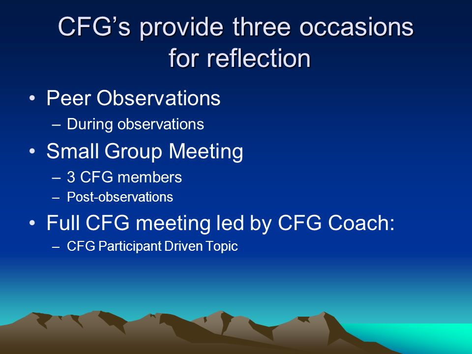 CFGs provide three occasions for reflection Peer Observations –During observations Small Group Meeting –3 CFG members –Post-observations Full CFG meeting led by CFG Coach: –CFG Participant Driven Topic