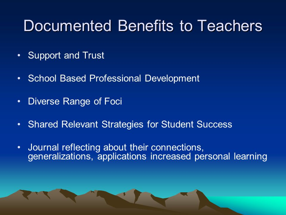 Documented Benefits to Teachers Support and Trust School Based Professional Development Diverse Range of Foci Shared Relevant Strategies for Student Success Journal reflecting about their connections, generalizations, applications increased personal learning
