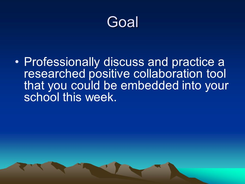 Goal Professionally discuss and practice a researched positive collaboration tool that you could be embedded into your school this week.