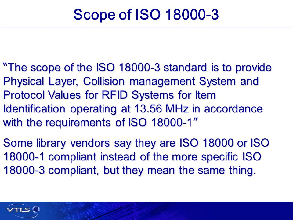 Visionary Technology in Library Solutions Scope of ISO 18000-3 The scope of the ISO 18000-3 standard is to provide Physical Layer, Collision management System and Protocol Values for RFID Systems for Item Identification operating at 13.56 MHz in accordance with the requirements of ISO 18000-1 The scope of the ISO 18000-3 standard is to provide Physical Layer, Collision management System and Protocol Values for RFID Systems for Item Identification operating at 13.56 MHz in accordance with the requirements of ISO 18000-1 Some library vendors say they are ISO 18000 or ISO 18000-1 compliant instead of the more specific ISO 18000-3 compliant, but they mean the same thing.