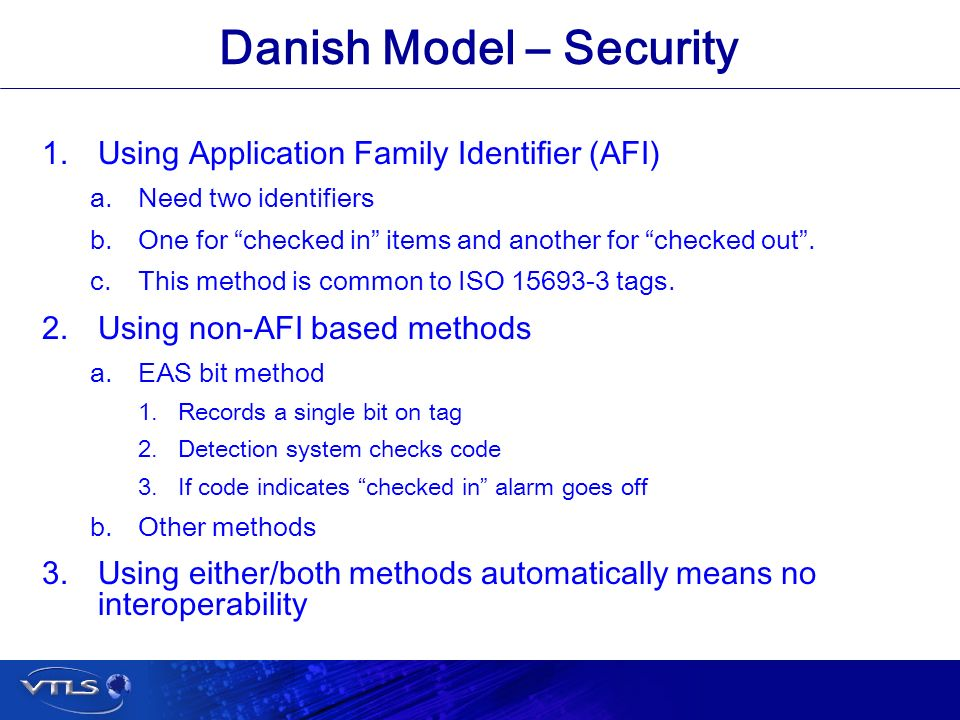 Visionary Technology in Library Solutions Danish Model – Security 1.Using Application Family Identifier (AFI) a.Need two identifiers b.One for checked in items and another for checked out.