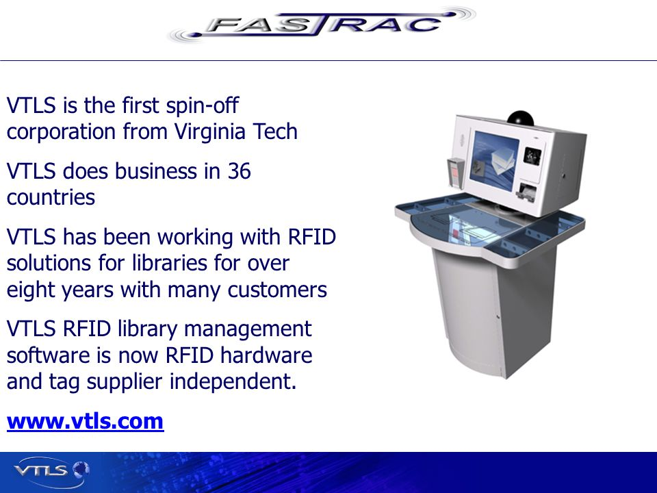 Visionary Technology in Library Solutions VTLS is the first spin-off corporation from Virginia Tech VTLS does business in 36 countries VTLS has been working with RFID solutions for libraries for over eight years with many customers VTLS RFID library management software is now RFID hardware and tag supplier independent.