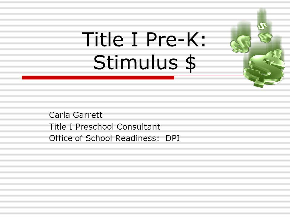 Title I Pre-K: Stimulus $ Carla Garrett Title I Preschool Consultant Office of School Readiness: DPI