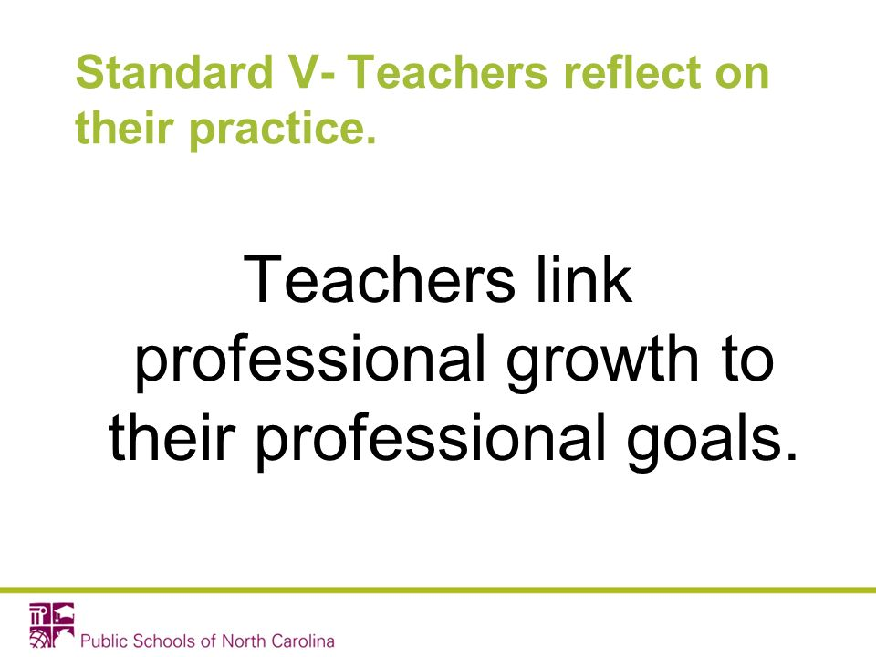 Standard V- Teachers reflect on their practice. Teachers link professional growth to their professional goals.