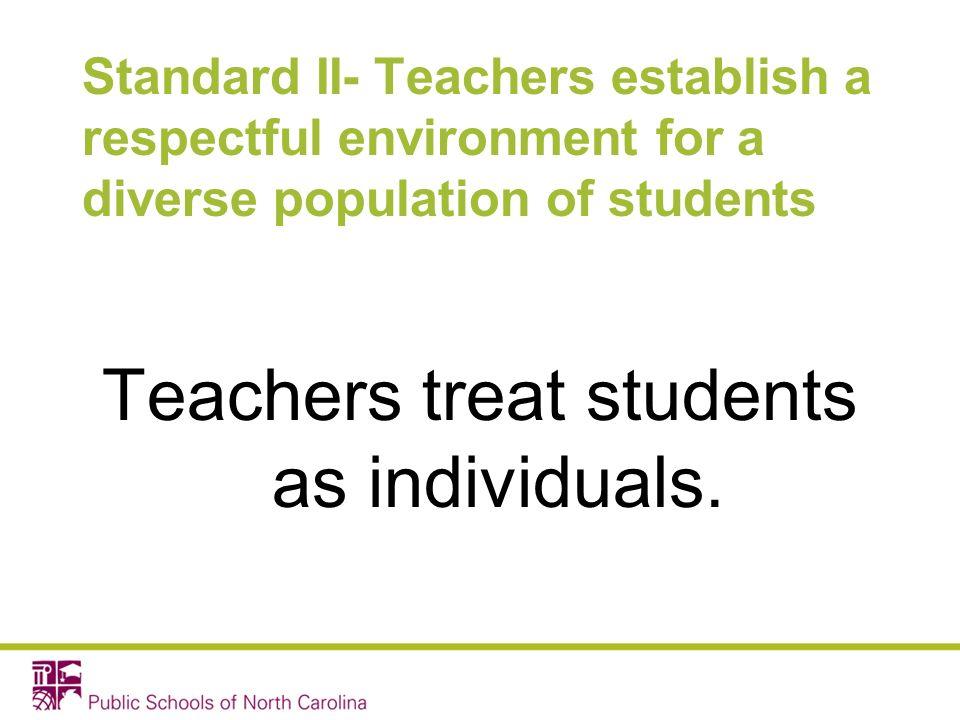 Standard II- Teachers establish a respectful environment for a diverse population of students Teachers treat students as individuals.