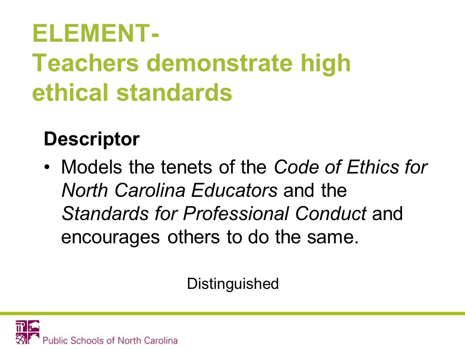 ELEMENT- Teachers demonstrate high ethical standards Descriptor Models the tenets of the Code of Ethics for North Carolina Educators and the Standards