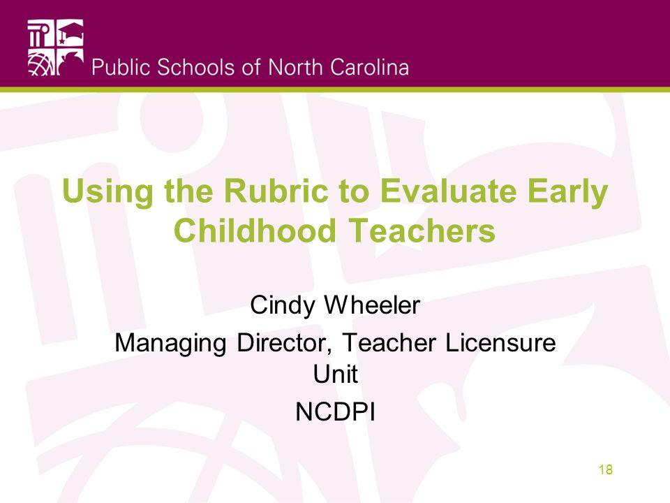 Using the Rubric to Evaluate Early Childhood Teachers Cindy Wheeler Managing Director, Teacher Licensure Unit NCDPI 18