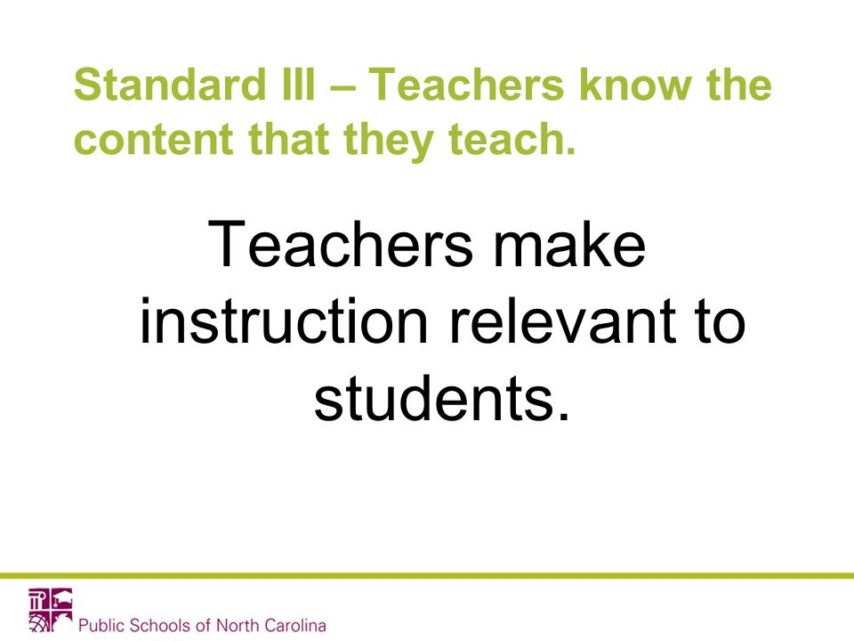 Standard III – Teachers know the content that they teach. Teachers make instruction relevant to students.