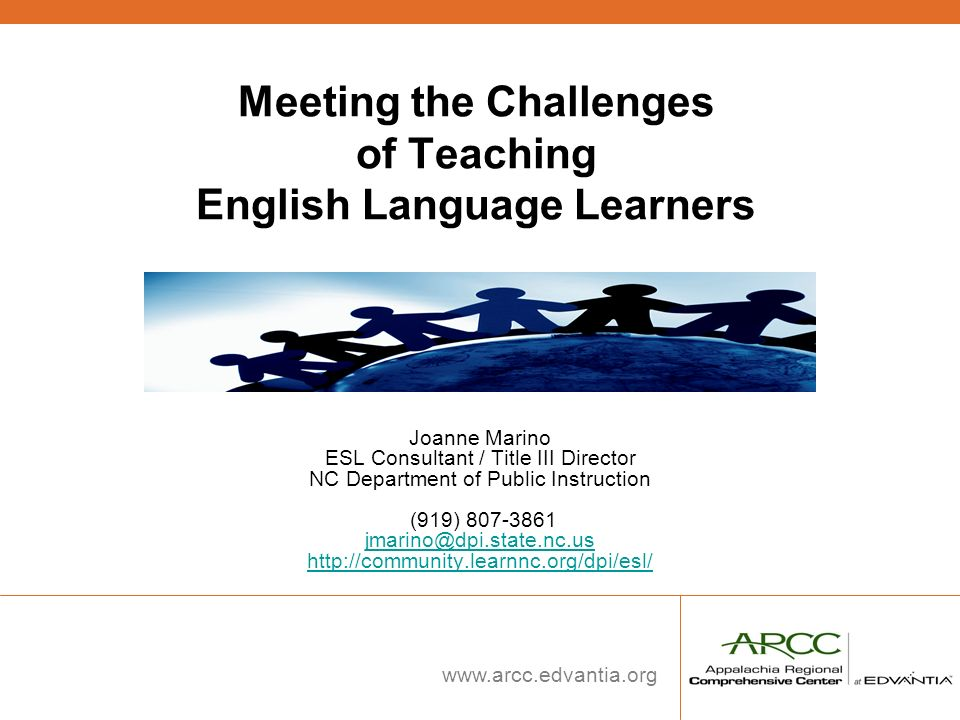 www.arcc.edvantia.org Meeting the Challenges of Teaching English Language Learners Joanne Marino ESL Consultant / Title III Director NC Department of