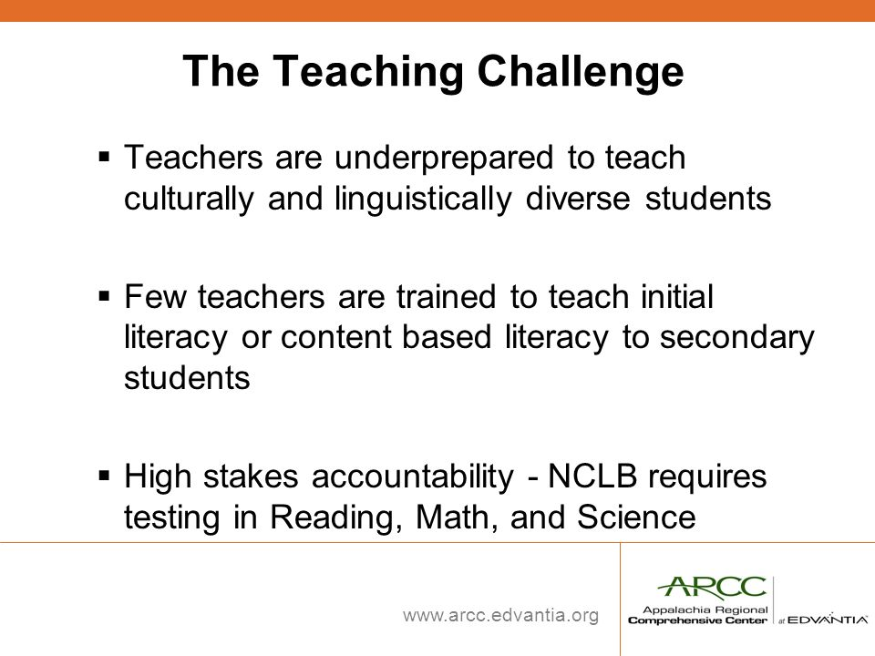www.arcc.edvantia.org The Teaching Challenge Teachers are underprepared to teach culturally and linguistically diverse students Few teachers are train