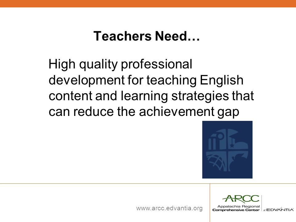 www.arcc.edvantia.org Teachers Need… High quality professional development for teaching English content and learning strategies that can reduce the ac