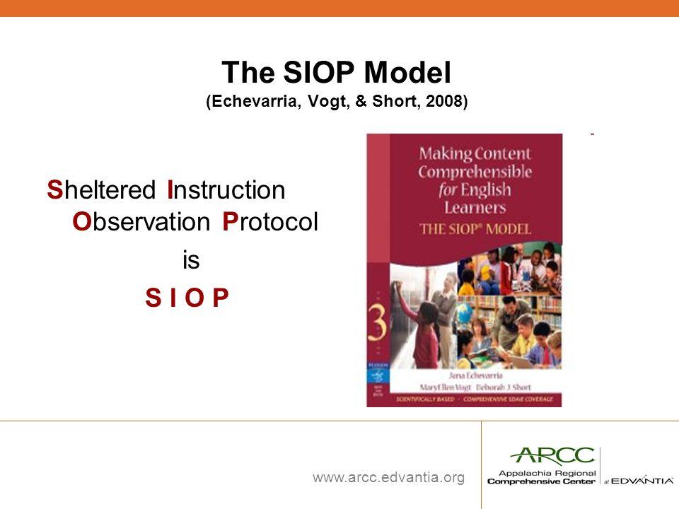 www.arcc.edvantia.org The SIOP Model (Echevarria, Vogt, & Short, 2008) Sheltered Instruction Observation Protocol is S I O P